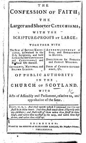 The Confession of faith, the Larger and Shorter Catechisms, with the scripture-proofs at large. Together with The sum of saving knowledge ... Covenants; National and Solemn League. Acknowledgement of sins and Engagement to duties. Directories. Form of church-government, &c. Of public authority in the Church of Scotland, with Acts of Assembly and Parliament, relative to, and approbative of the same