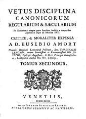 Vetus disciplina canonicorum regularium & sæcularium ex documentis magna parte hucusque ineditis a temporibus apostolicis usque ad sæculum xvii, critice, & moraliter expensa: Volume 2