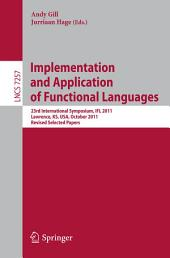 Implementation and Application of Functional Languages: 23rd International Symposium, IFL 2011, Lawrence, KS, USA, October 3-5, 2011, Revised Selected Papers