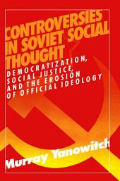 Controversies in Soviet Social Thought: Democratization, Social Justice and the Erosion of Official Ideology: Democratization, Social Justice and the Erosion of Official Ideology