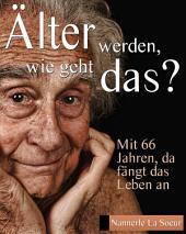 Älter werden, wie geht das?: Mit 66 Jahren, da fängt das Leben an