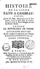Histoire de la Ligue faite à Cambrais, entre Jules II Pape, Maximilien 1er ..., Louis XII..., Ferdinand V..., Ferdinand IV..., etc. et tous les Princes d'Italie contre la République de Venise...: Volume1