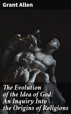 The Evolution of the Idea of God  An Inquiry Into the Origins of Religions