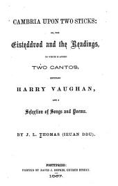 Cambria Upon Two Sticks, Or, The Eisteddvod and the Readings. To which is Added Two Cantos Entitled Harry Vaughan, and a Selection of Songs and Poems