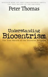 Understanding Biocentrism: The True Nature of the Universe Revealed: Discover How Life and Consciousness Unveil the True Nature of The Universe