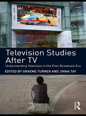 Television Studies After TV: Understanding Television in the Post-Broadcast Era