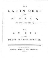 The Latin Odes of Mr. Gray: In English Verse, with An Ode on the Death of a Favorite Spaniel
