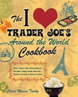 The I Love Trader Joe s Around the World Cookbook PDF