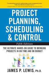 Project Planning, Scheduling, and Control: The Ultimate Hands-On Guide to Bringing Projects in On Time and On Budget , Fifth Edition: The Ultimate Hands-On Guide to Bringing Projects in On Time and On Budget, Edition 5