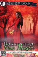 Harnessing Fire Magic  a Witch s Guide to Elemental Magic  PDF