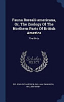 Fauna Boreali Americana  Or  the Zoology of the Northern Parts of British America  The Birds PDF