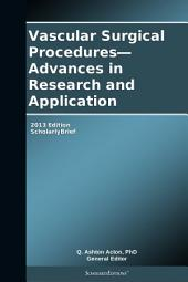 Vascular Surgical Procedures—Advances in Research and Application: 2013 Edition: ScholarlyBrief