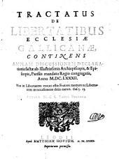 Tractatus De Libertatibus Ecclesiae Gallicanae, Continens Amplam Discussionem Declarationis factae ab ... Archiepiscopis & Episcopis, Parisiis mandato Regio congregatis, Anno 1682