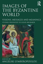 Images of the Byzantine World: Visions, Messages and Meanings: Studies presented to Leslie Brubaker