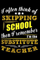 I Often Think of Skipping School Then I Remember I m the Substitute Teacher