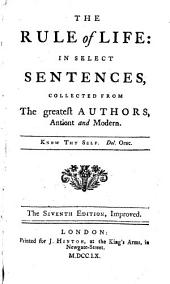 The Rule of Life: in Select Sentences, Collected from the Greatest Autors, Antient and Modern ... The Seventh Edition, Improved