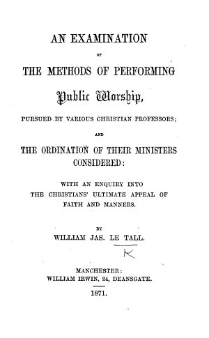 An Examination of the methods of performing Public Worship pursued by various Christian professors  and the Ordination of their ministers considered  etc