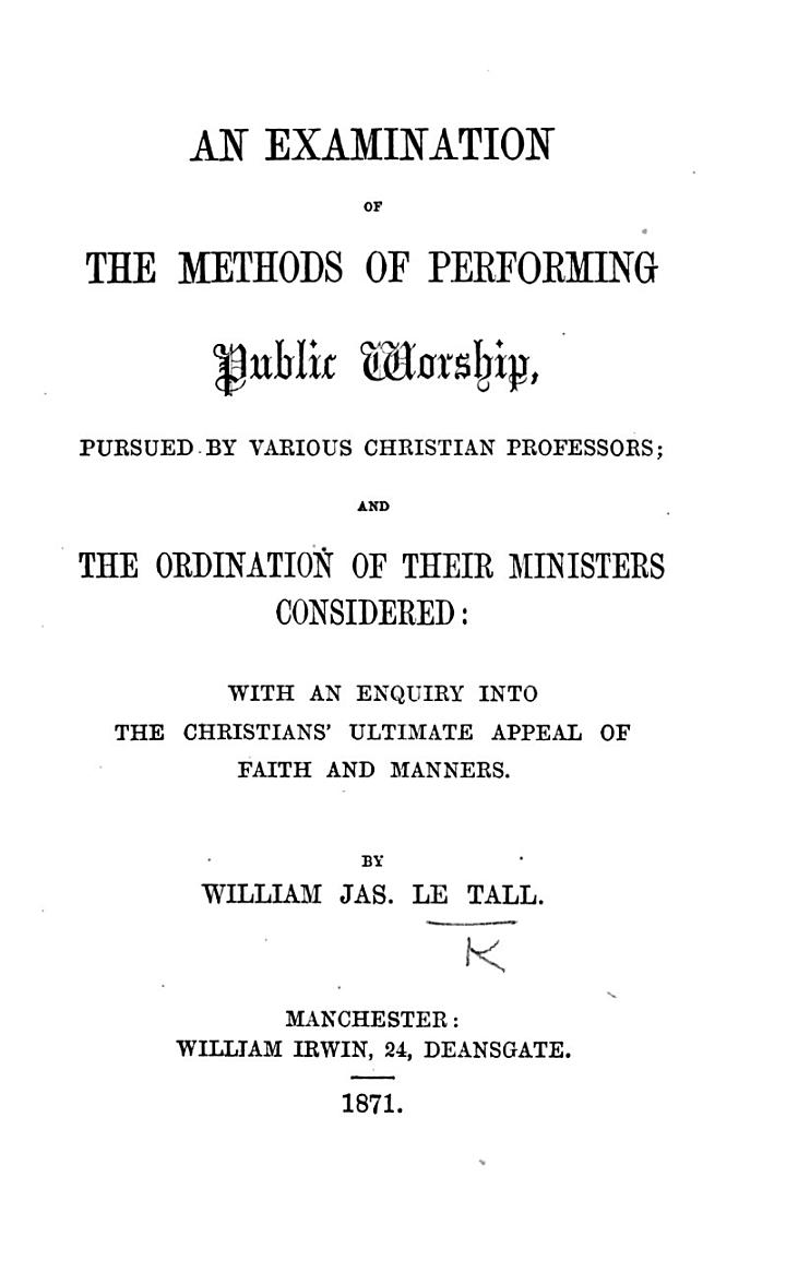 An Examination of the methods of performing Public Worship pursued by various Christian professors; and the Ordination of their ministers considered, etc