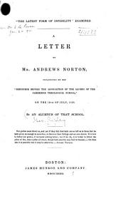 """""""The latest form of infidelity"""" examined: A letter to Mr. Andrews Norton, occasioned by his """"Discourse before the association of the alumni of the Cambridge Theological school,"""" on the 19th of July, 1839"""