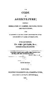 The Code of Agriculture: Including Observations on Gardens, Orchards, Woods and Plantations; with an Account of All Recent Improvements in the Management of Arable and Grass Land