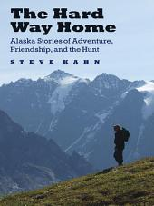 The Hard Way Home: Alaska Stories of Adventure, Friendship, and the Hunt
