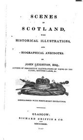 Scenes in Scotland: With Historical Illustrations , and Biographical Anecdotes
