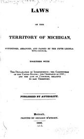 Laws of the Territory of Michigan, Condensed, Arranged, and Passed by the Fifth Legislative Council: Together with the Declaration of Independance; the Constitution of the United States; the Ordinance of 1787; and the Acts of Congress, Relative to Said Territory