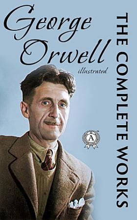 The Complete Works  100   of George Orwell  Illustrated edition  PDF