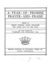 A year of promise, prayer and praise, being a text, hymn and prayer for every day in the year. [Ed.] by the author of 'Sunshine and Starlight'. (M.H.S.).
