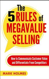 The 5 Rules of Megavalue Selling: How to Communicate Customer Value and Differentiate From Competitors