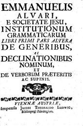 Emmanuelis Alvari, e Societate Jesu, Institutionum grammaticarum: De generibus ac declinationibus nominum, et de verborum praeteritis, ac supinis. Libri primi pars altera