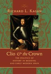 Clio and the Crown: The Politics of History in Medieval and Early Modern Spain