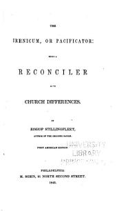 Irenicum: A Weapon Salve for the Church's Wounds; Or, The Divine Right of Particular Forms of Church Government, Discussed and Examined According to the Principles of the Law of Nature, the Positive Laws of God, the Practice of the Apostles, and the Primitive Church, and the Judgment of Reformed Divines. Whereby a Foundation is Laid for the Church's Peace, and the Accommodation of Our Present Differences ...