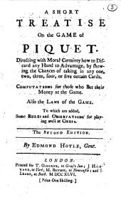 A Short Treatise on the Game of Piquet. Directing with Moral Certainty how to Discard Any Hand to Advantage, by Shewing the Chances of Taking in Any One, Two, Three, Four, Or Five Certain Cards: Computations for Those who Bet Their Money at the Game. Also the Laws of the Game. To which are Added Some Rules and Observations for Playing Well at Chess