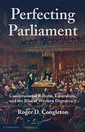 Perfecting Parliament: Constitutional Reform, Liberalism, and the Rise of Western Democracy