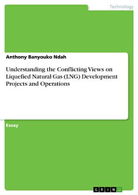 Understanding the Conflicting Views on Liquefied Natural Gas  LNG  Development Projects and Operations PDF