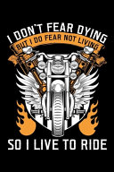 I Don't Fear Dying But I Do Fear Not Living So I Live to Ride