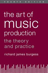 The Art of Music Production: The Theory and Practice, Edition 4