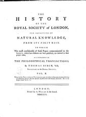 The History of the Royal Society of London for Improving of Natural Knowledge from Its First Rise, in which the Most Considerable of Those Papers Communicated to the Society, which Have Hitherto Not Been Published, are Inserted as a Supplement to the Philosophical Transactions: Volume 2
