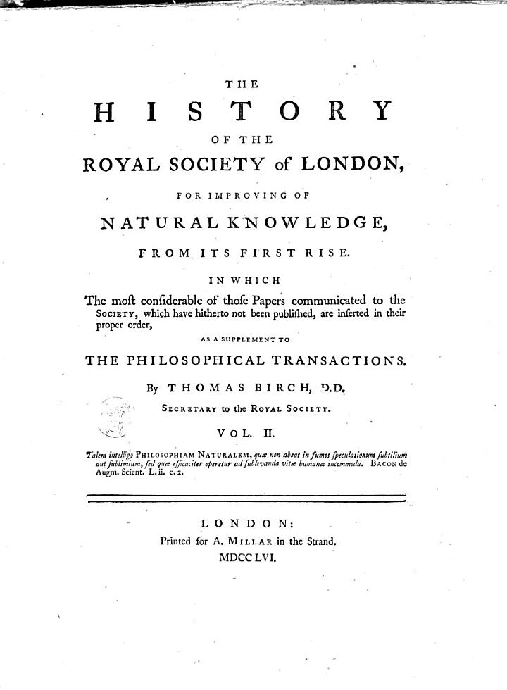 The History of the Royal Society of London for Improving of Natural Knowledge from Its First Rise, in which the Most Considerable of Those Papers Communicated to the Society, which Have Hitherto Not Been Published, are Inserted as a Supplement to the Philosophical Transactions