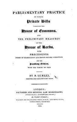 Parliamentary practice on passing Private Bills through the House of Commons  and the preliminary measures of the House of Lords  with precedents  forms and the standing orders  with the tables of fees   Appendix