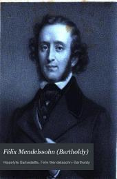 Félix Mendelssohn (Bartholdy): sa vie et ses oeuvres
