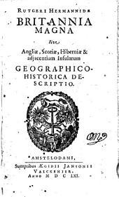 Britannia Magna Sive Angliae, Scotiae, Hiberniae & adjacentium Insularum Geographico-Historico Descriptio