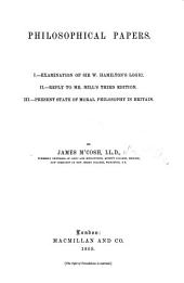 Philosophical Papers. I. Examination of Sir W. Hamilton's Logic. II. Reply to Mr. Mill's third edition. III. Present state of Moral Philosophy in Britain