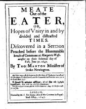 Meate Out of the Eater: Or, Hopes of Unity in and by Divided and Distracted Times. Discovered in a Sermon Preached Before the Honourable House of Commons at Margarets Westminster on Their Solemne Day of Fast, June 3, 1647