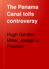 The Panama Canal Tolls Controversy: Or, A Statement of the Reasons for the Adoption and Maintenance of the Traditional American Policy in the Management of the Panama Canal