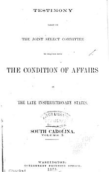 Report of the Joint Select Committee to Inquire Into the Condition of Affairs in the Late Insurrectionary States  Made to the Two Houses of Congress February 19  1872  Testimony  South Carolina PDF