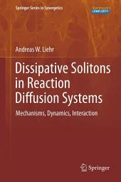 Dissipative Solitons in Reaction Diffusion Systems: Mechanisms, Dynamics, Interaction