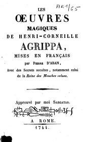 Les oeuvres magiques de Henri-Corneille Agrippa: avec des secrets occultes, notamment celui de la Reine des Mouches velues
