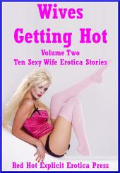 Wives Getting Hot Volume Two: Ten Hot Wife Erotica Stories